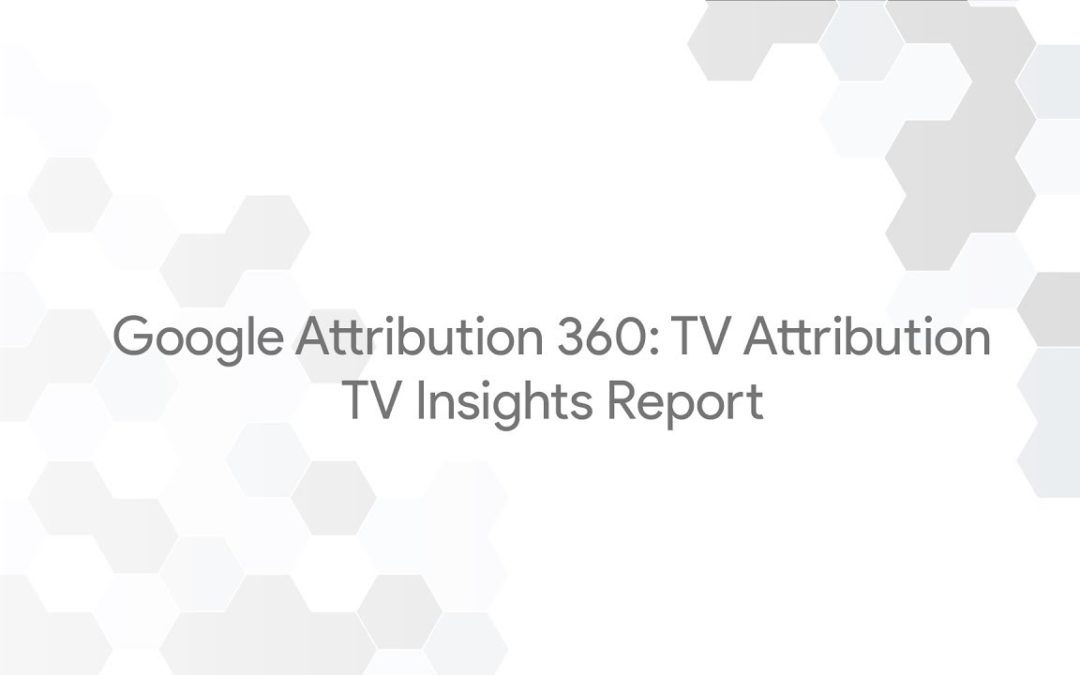 Google Attribution 360: TV Attribution – TV Insights Report